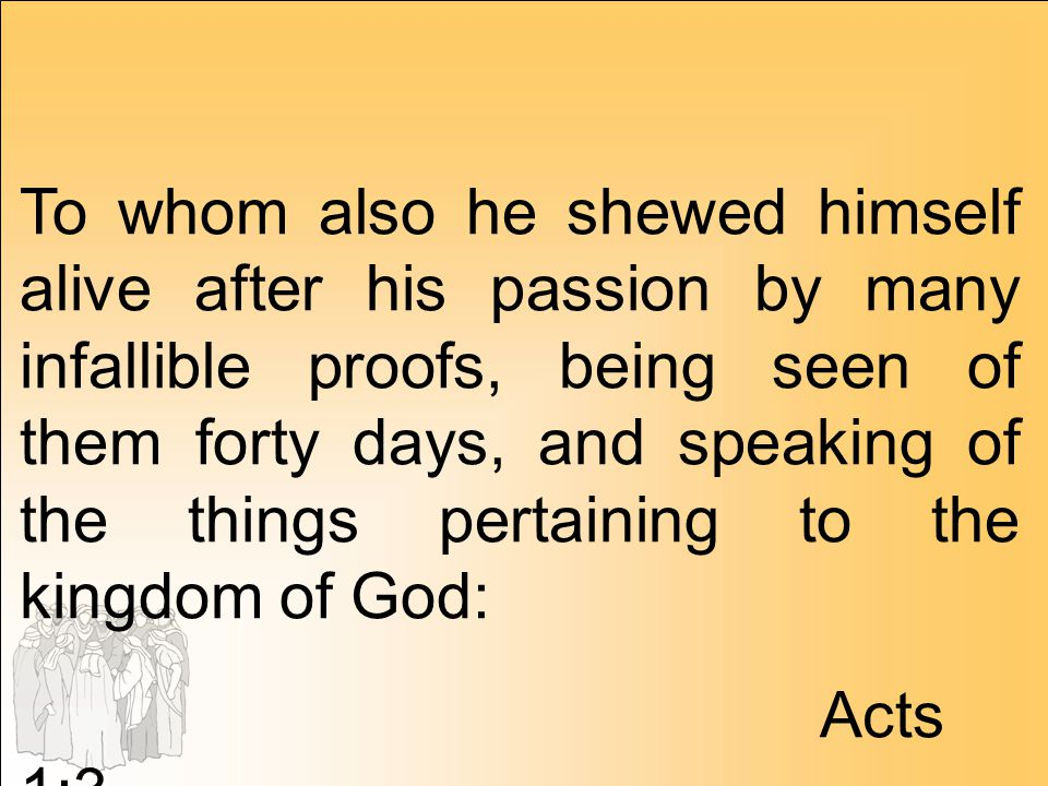 To whom also he shewed himself alive after his passion by many infallible proofs, being seen of them forty days, and speaking of the things pertaining to the kingdom of God: