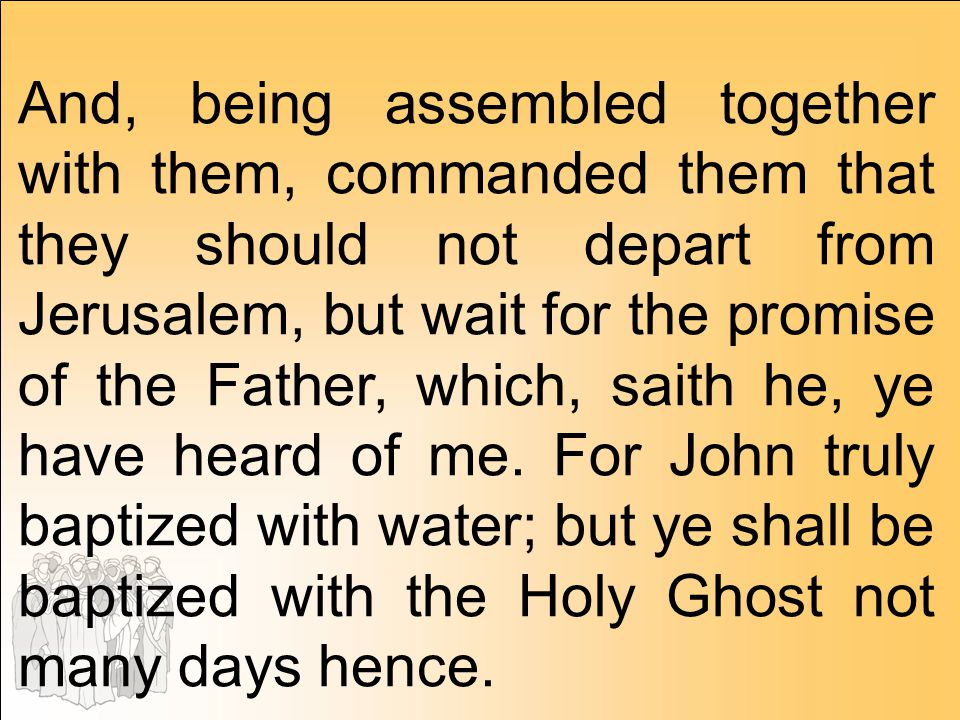 And, being assembled together with them, commanded them that they should not depart from Jerusalem, but wait for the promise of the Father, which, saith he, ye have heard of me. For John truly baptized with water; but ye shall be baptized with the Holy Ghost not many days hence.