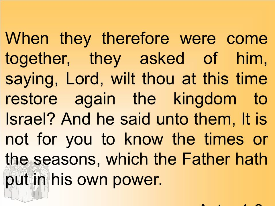 When they therefore were come together, they asked of him, saying, Lord, wilt thou at this time restore again the kingdom to Israel And he said unto them, It is not for you to know the times or the seasons, which the Father hath put in his own power.