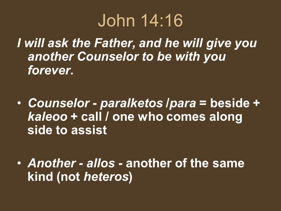 John 14:16 I will ask the Father, and he will give you another Counselor to be with you forever.