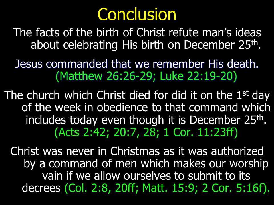 Conclusion The facts of the birth of Christ refute man's ideas about celebrating His birth on December 25th.