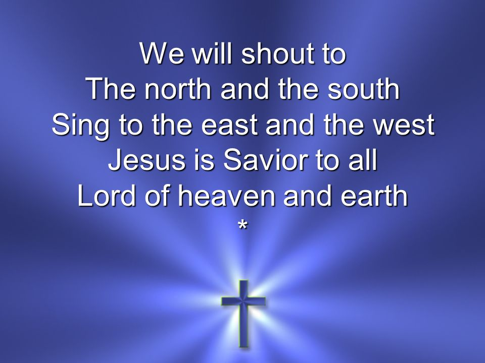 We will shout to The north and the south Sing to the east and the west