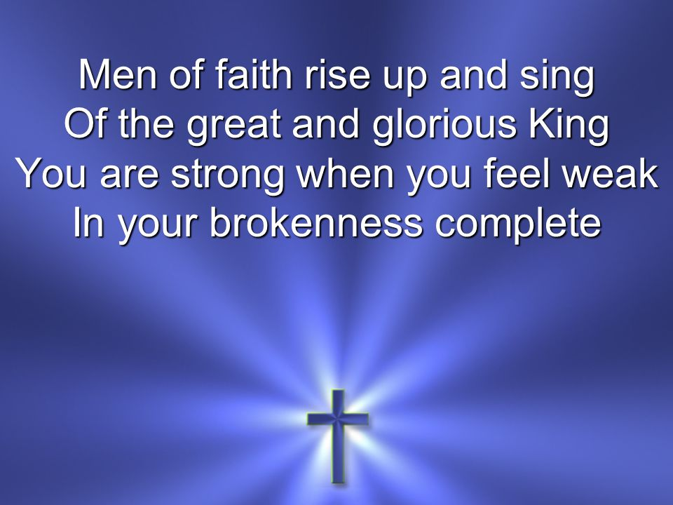 Men of faith rise up and sing Of the great and glorious King