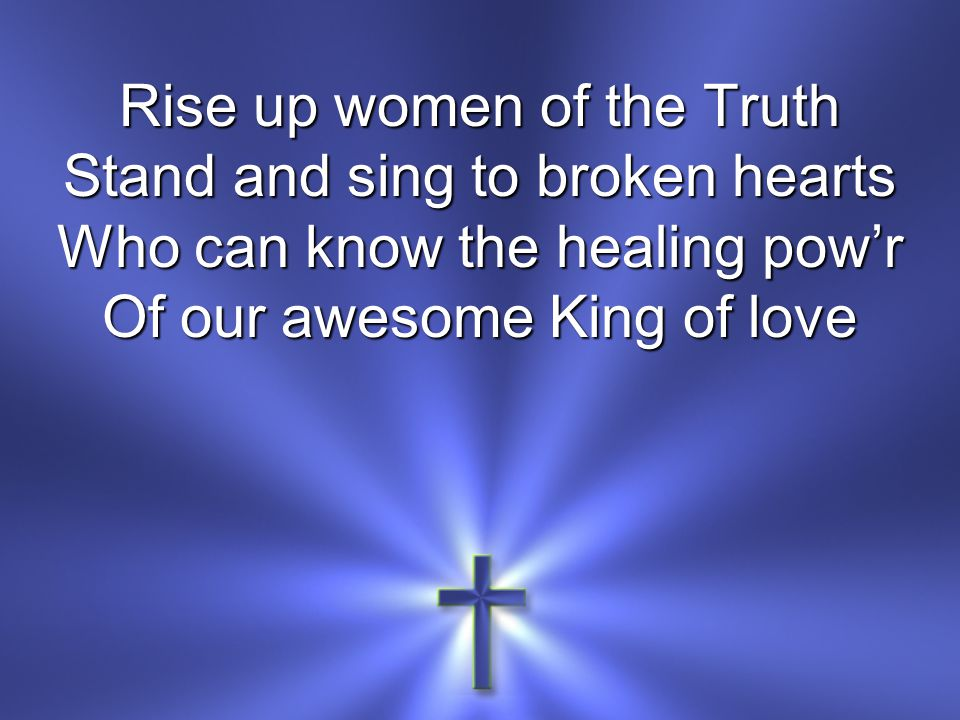 Rise up women of the Truth Stand and sing to broken hearts