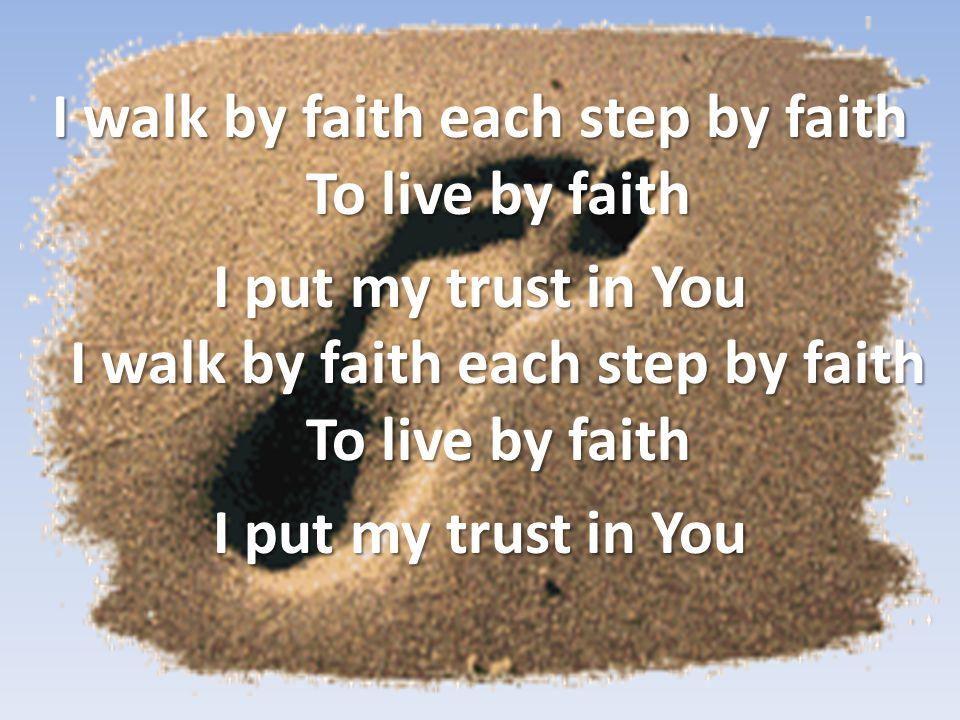 I walk by faith each step by faith To live by faith I put my trust in You I walk by faith each step by faith To live by faith I put my trust in You