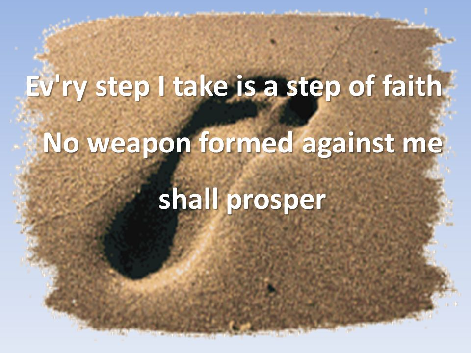 Ev ry step I take is a step of faith No weapon formed against me shall prosper