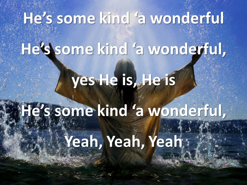He's some kind 'a wonderful He's some kind 'a wonderful, yes He is, He is He's some kind 'a wonderful, Yeah, Yeah, Yeah