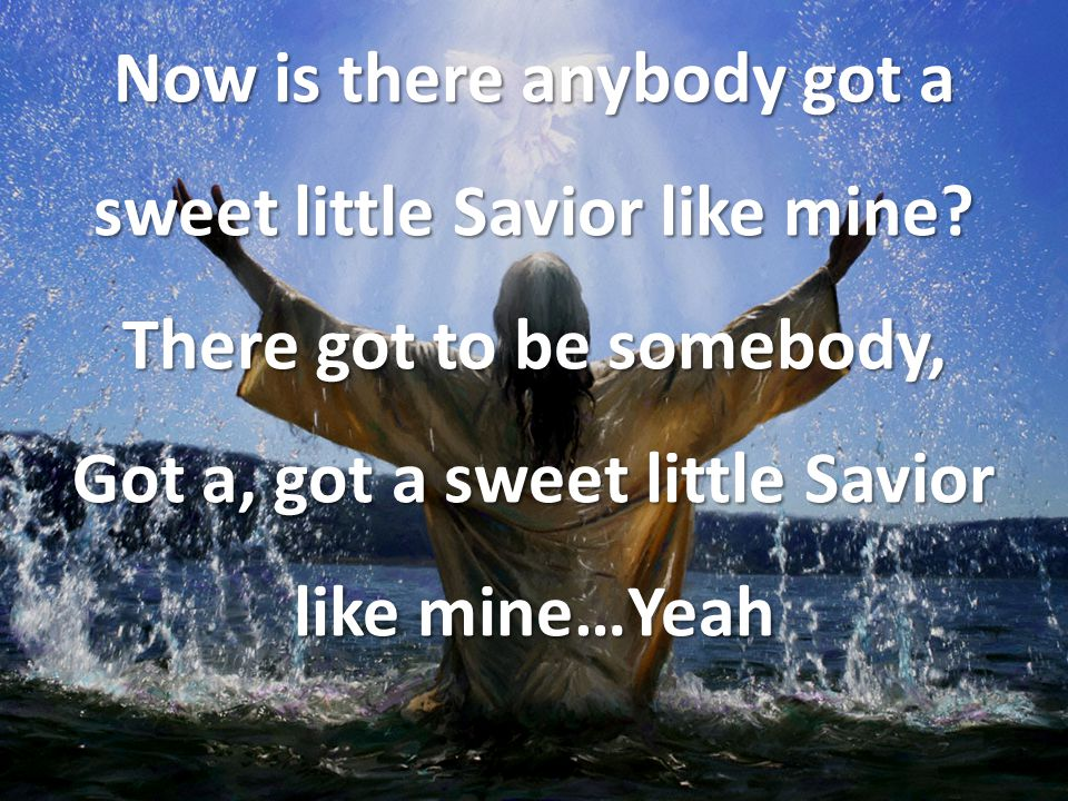 Now is there anybody got a sweet little Savior like mine
