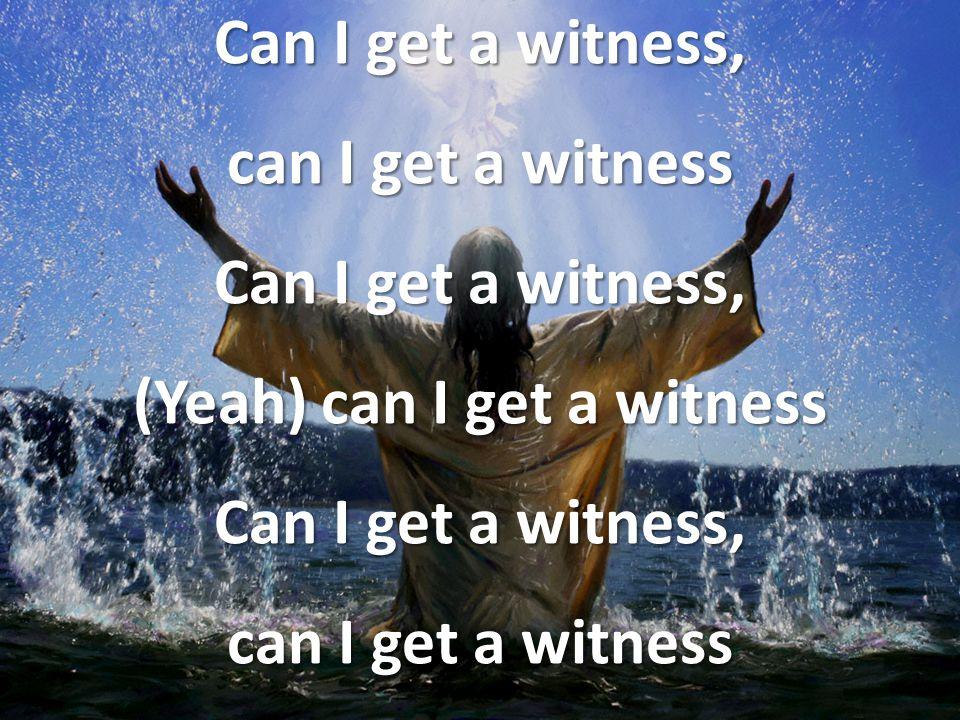 Can I get a witness, can I get a witness Can I get a witness, (Yeah) can I get a witness Can I get a witness, can I get a witness