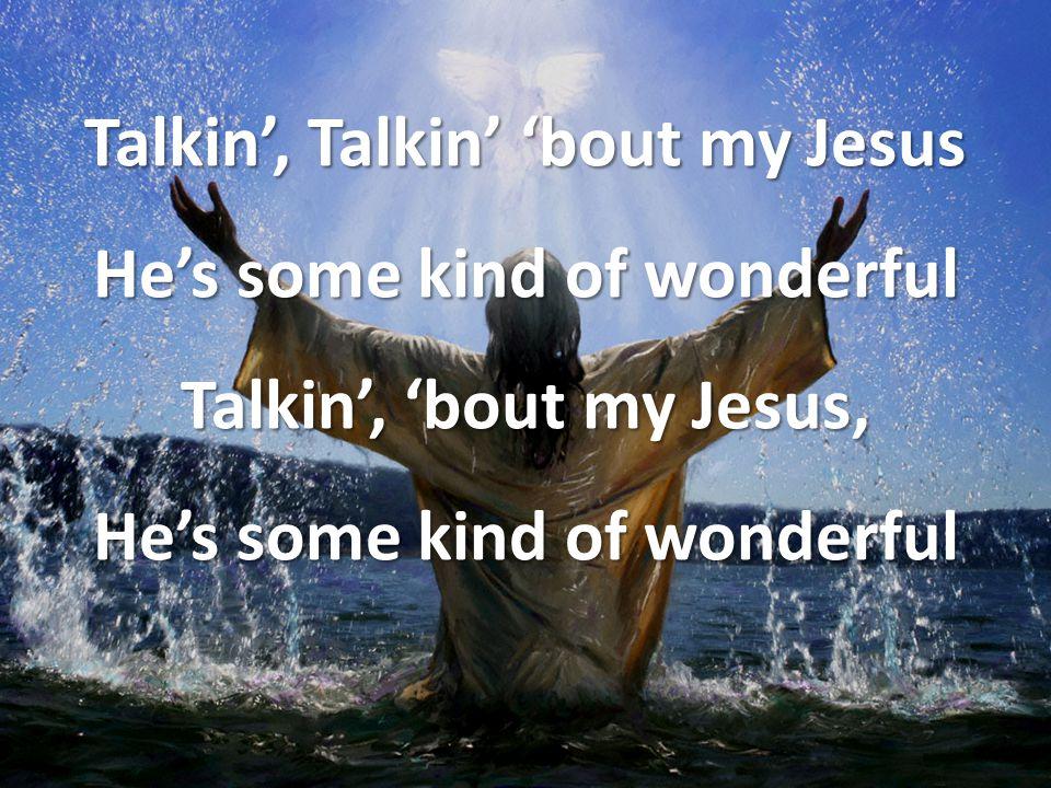 Talkin', Talkin' 'bout my Jesus He's some kind of wonderful Talkin', 'bout my Jesus, He's some kind of wonderful