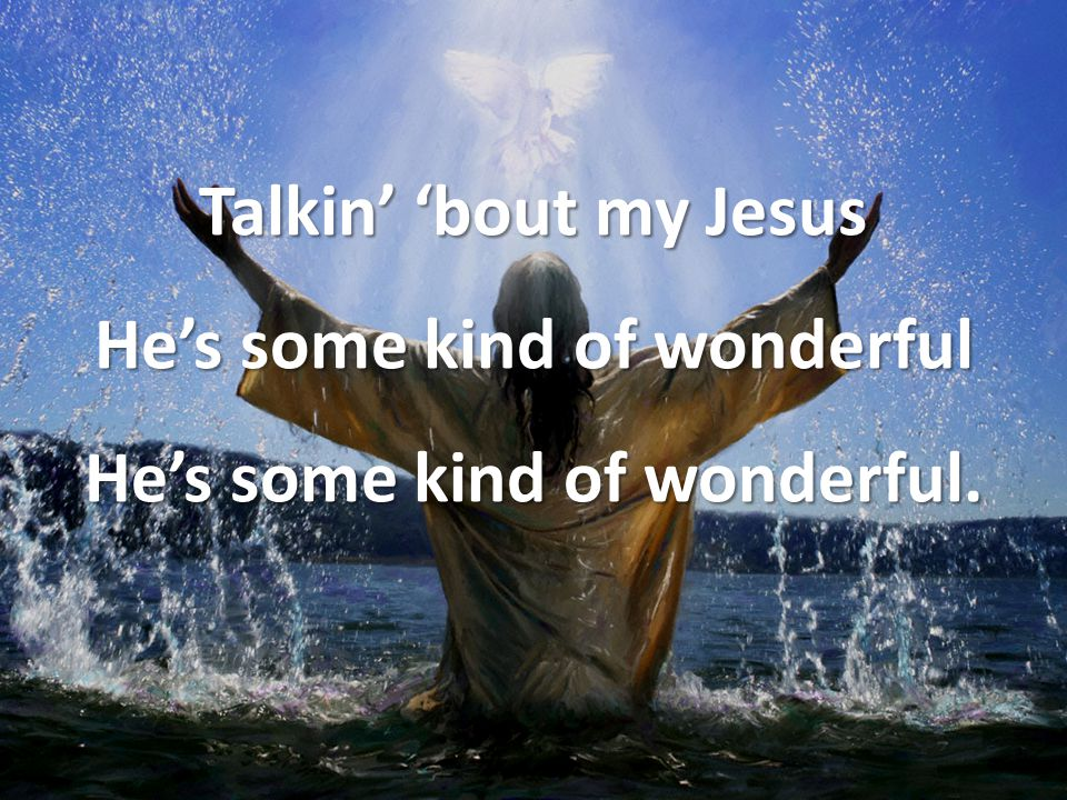 Talkin' 'bout my Jesus He's some kind of wonderful He's some kind of wonderful.