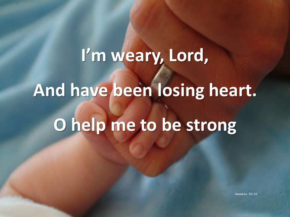 I'm weary, Lord, And have been losing heart. O help me to be strong