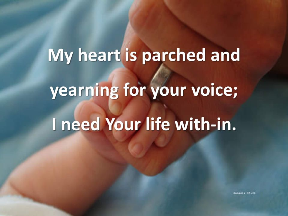 My heart is parched and yearning for your voice; I need Your life with-in.