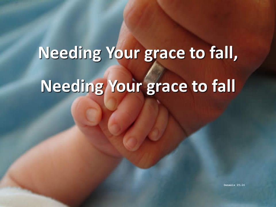 Needing Your grace to fall, Needing Your grace to fall