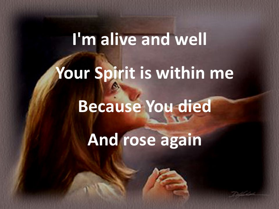 I m alive and well Your Spirit is within me Because You died And rose again