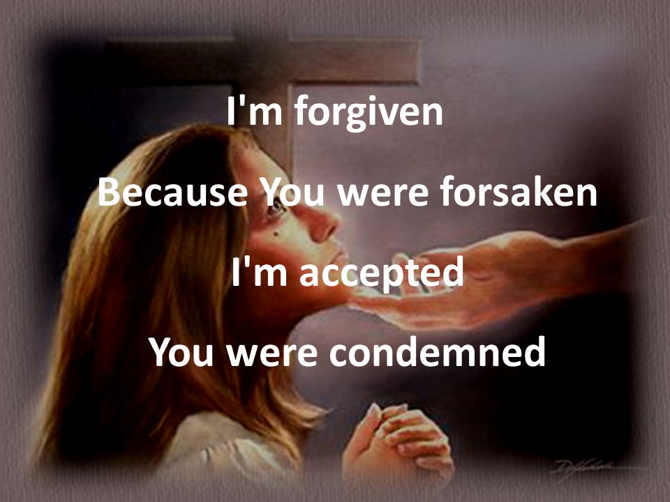 I m forgiven Because You were forsaken I m accepted You were condemned