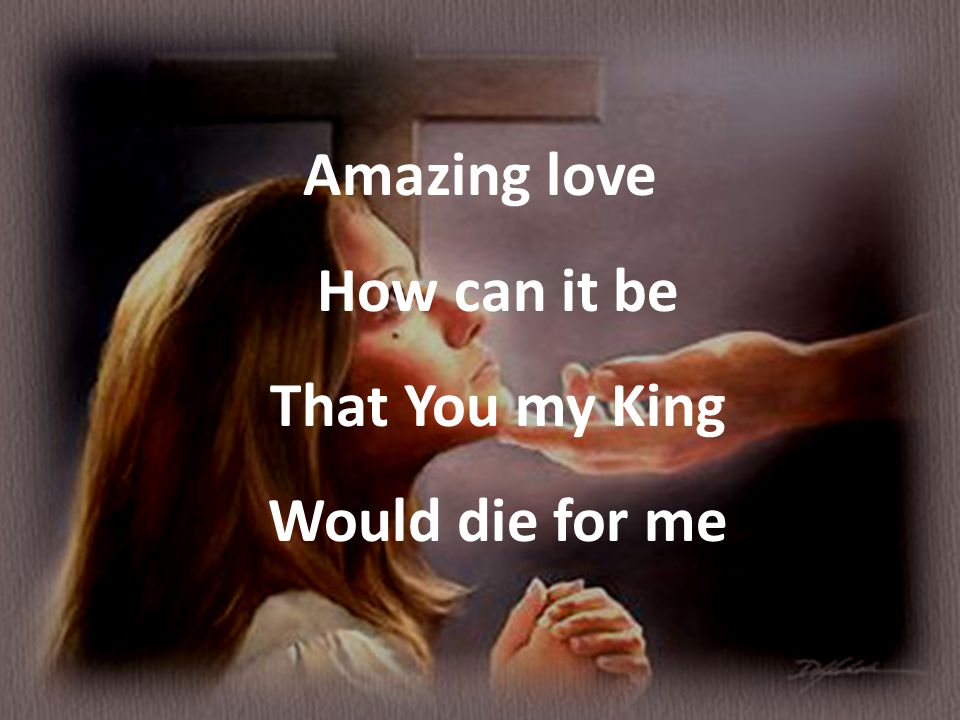 Amazing love How can it be That You my King Would die for me