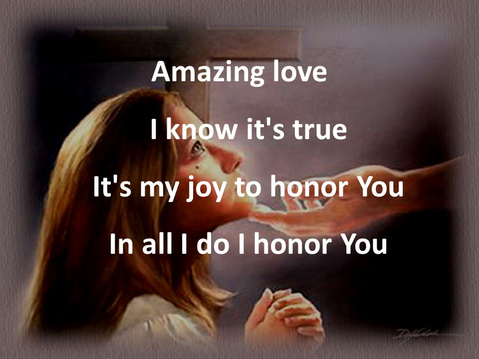 Amazing love I know it s true It s my joy to honor You In all I do I honor You