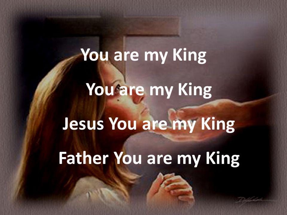You are my King You are my King Jesus You are my King Father You are my King