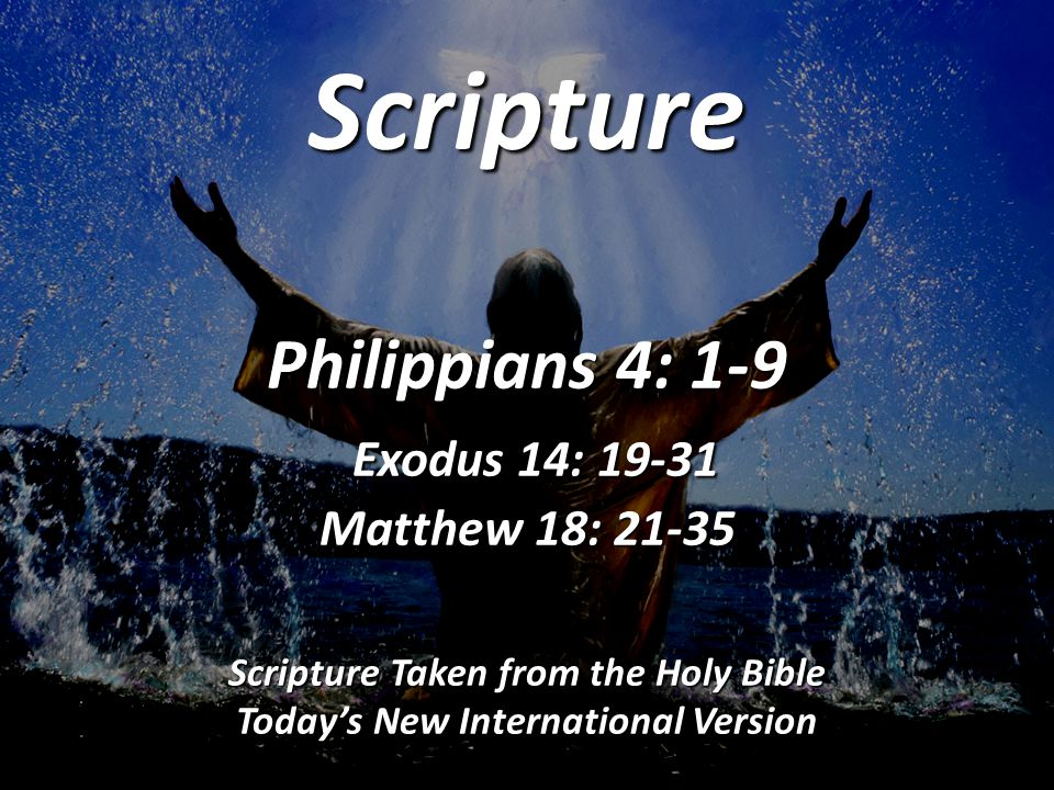 Scripture Philippians 4: 1-9 Exodus 14: 19-31 Matthew 18: 21-35 Scripture Taken from the Holy Bible Today's New International Version