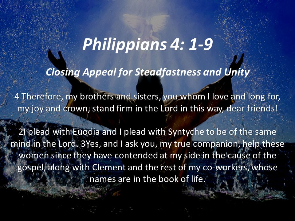 Philippians 4: 1-9 Closing Appeal for Steadfastness and Unity 4 Therefore, my brothers and sisters, you whom I love and long for, my joy and crown, stand firm in the Lord in this way, dear friends.
