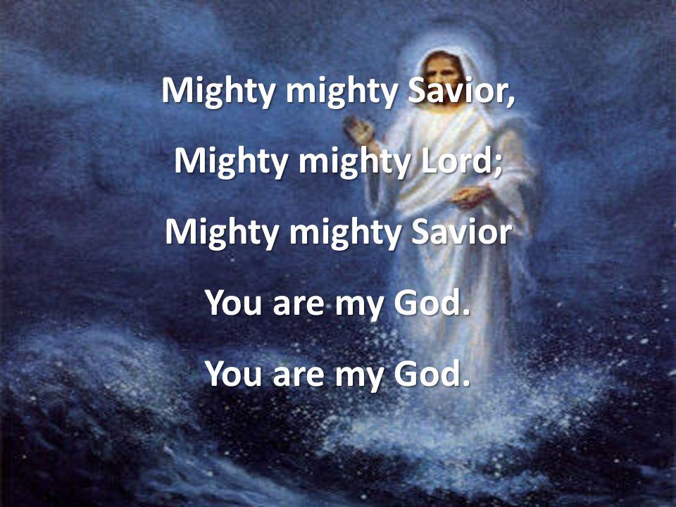 Mighty mighty Savior, Mighty mighty Lord; Mighty mighty Savior You are my God.