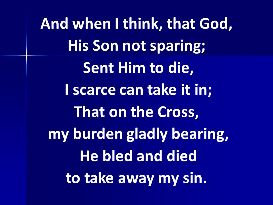 And when I think, that God, His Son not sparing; Sent Him to die, I scarce can take it in; That on the Cross, my burden gladly bearing, He bled and died to take away my sin.