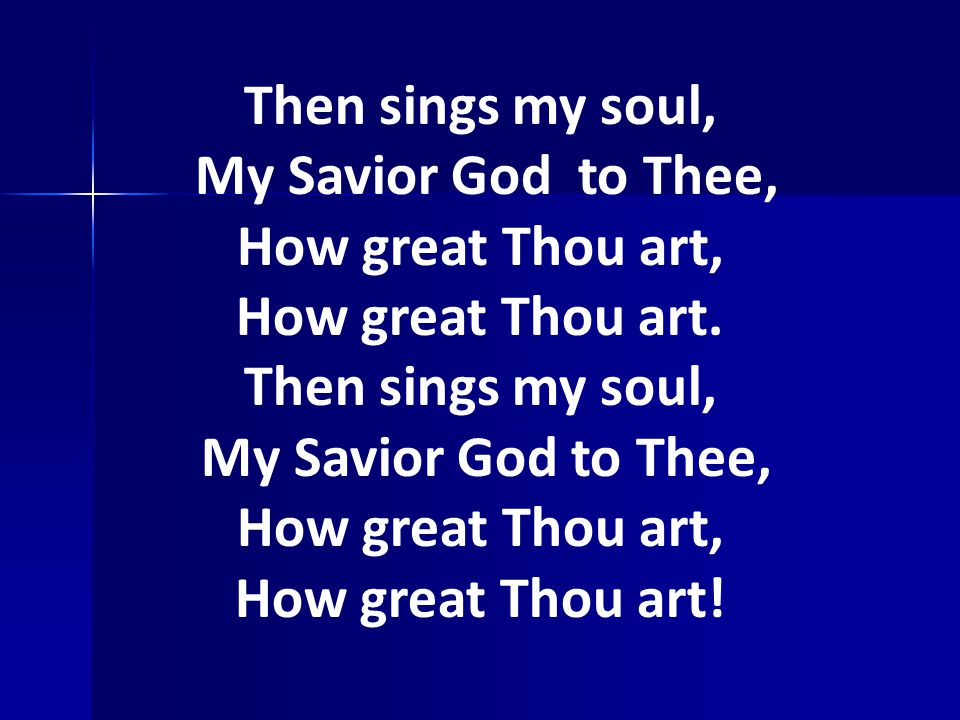 Then sings my soul, My Savior God to Thee, How great Thou art,