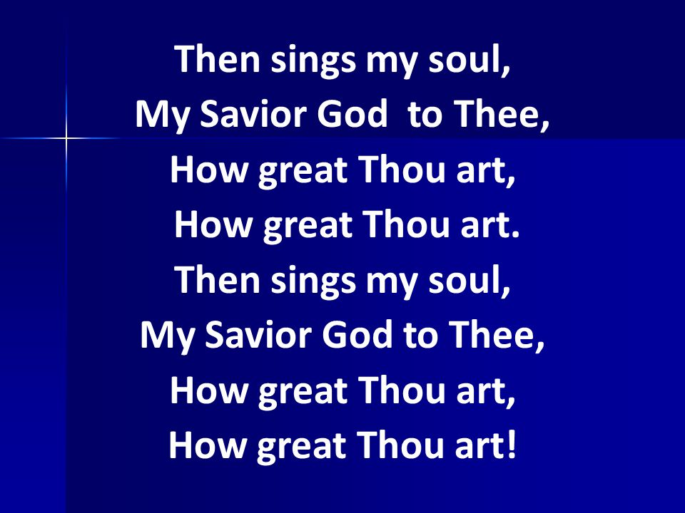 Then sings my soul, My Savior God to Thee, How great Thou art, How great Thou art.