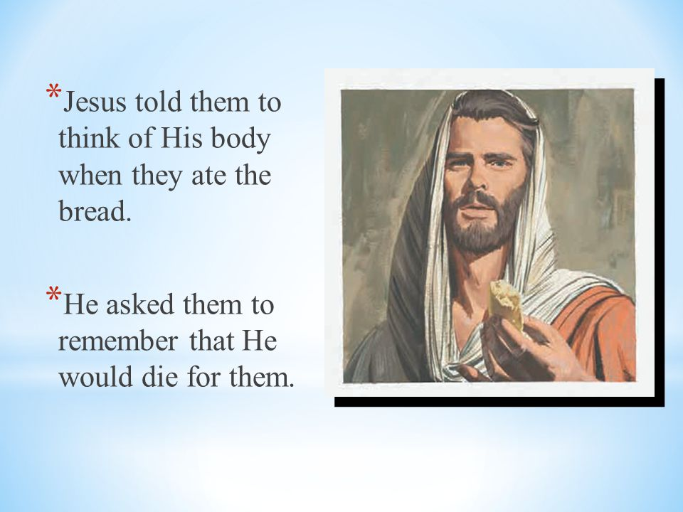 Jesus told them to think of His body when they ate the bread.