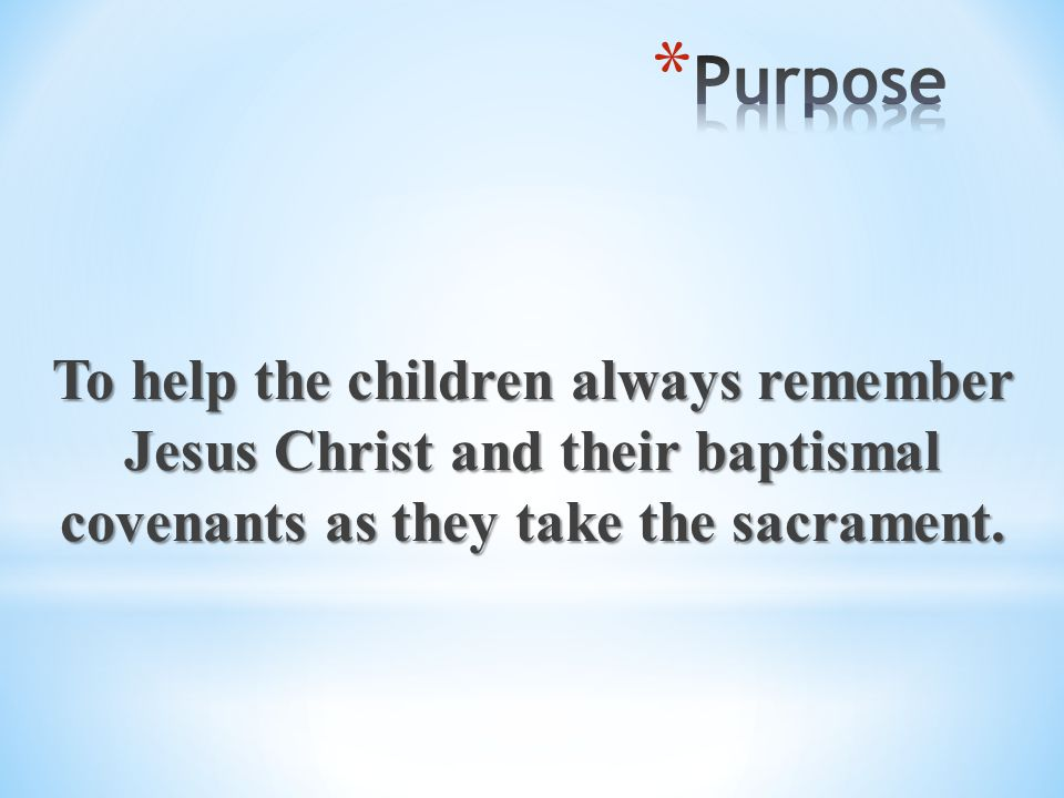 Purpose To help the children always remember Jesus Christ and their baptismal covenants as they take the sacrament.