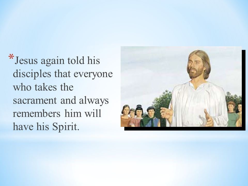 Jesus again told his disciples that everyone who takes the sacrament and always remembers him will have his Spirit.