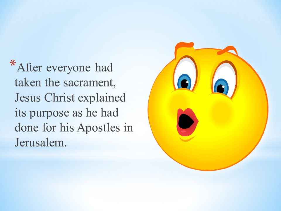 After everyone had taken the sacrament, Jesus Christ explained its purpose as he had done for his Apostles in Jerusalem.