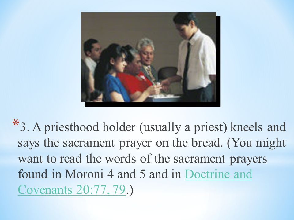 3. A priesthood holder (usually a priest) kneels and says the sacrament prayer on the bread.