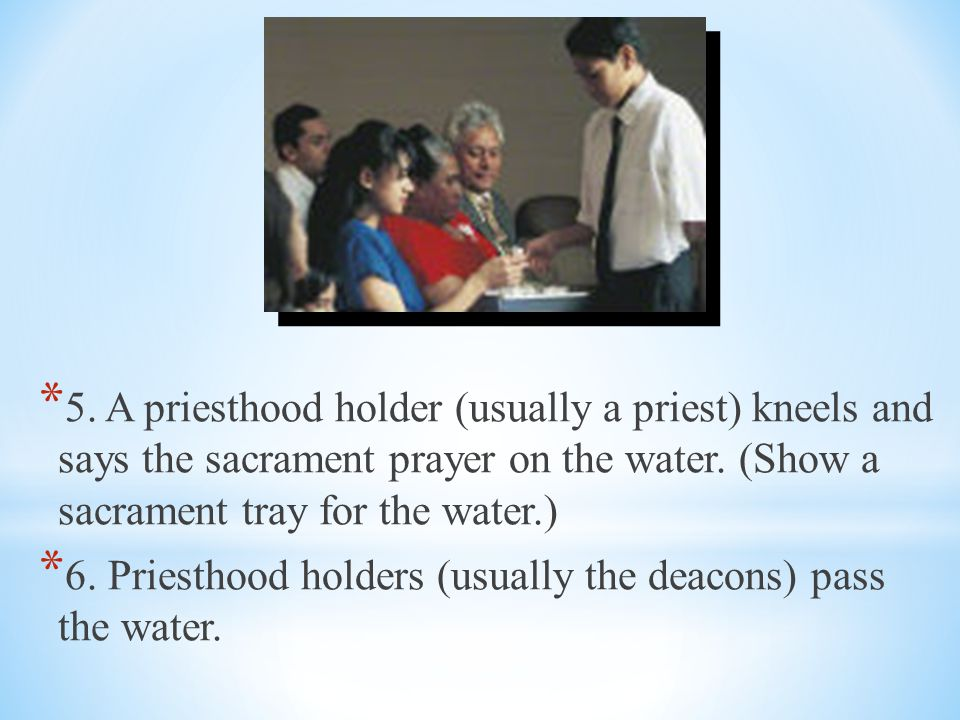 5. A priesthood holder (usually a priest) kneels and says the sacrament prayer on the water. (Show a sacrament tray for the water.)