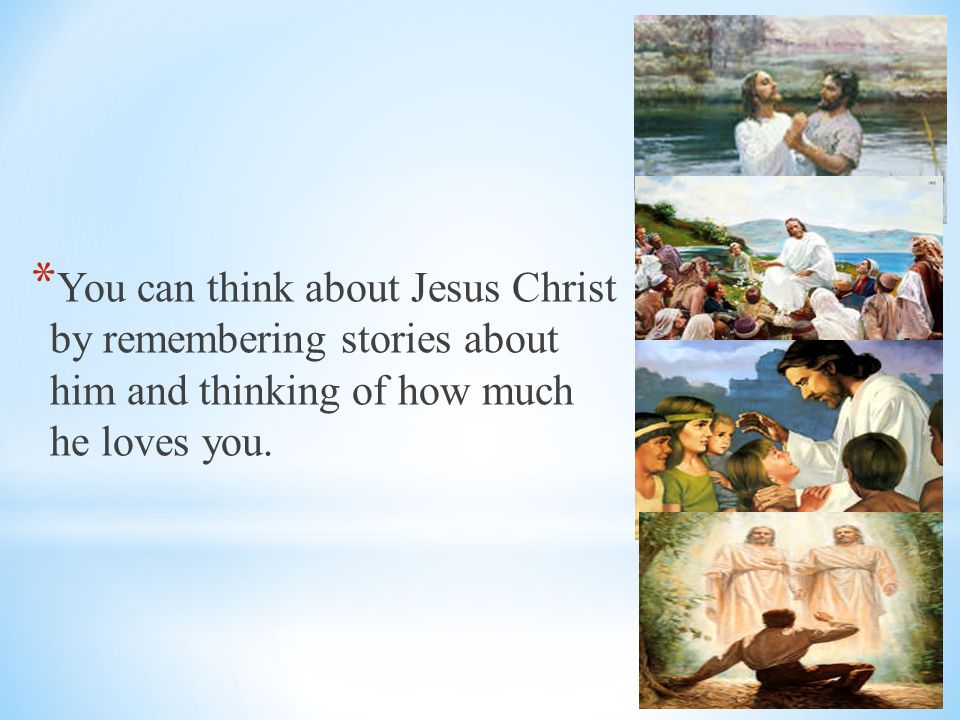 You can think about Jesus Christ by remembering stories about him and thinking of how much he loves you.