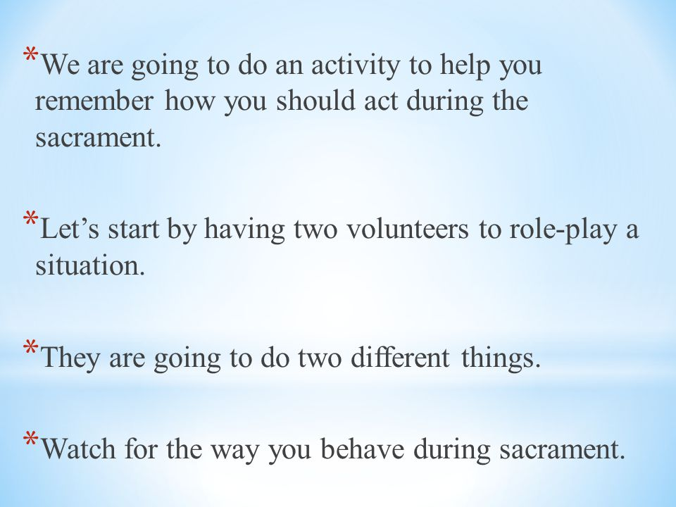 We are going to do an activity to help you remember how you should act during the sacrament.