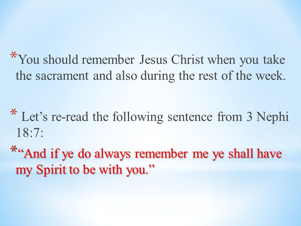 You should remember Jesus Christ when you take the sacrament and also during the rest of the week.