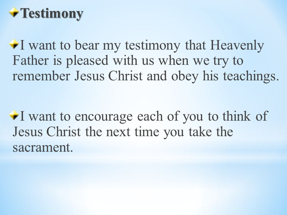 Testimony I want to bear my testimony that Heavenly Father is pleased with us when we try to remember Jesus Christ and obey his teachings.