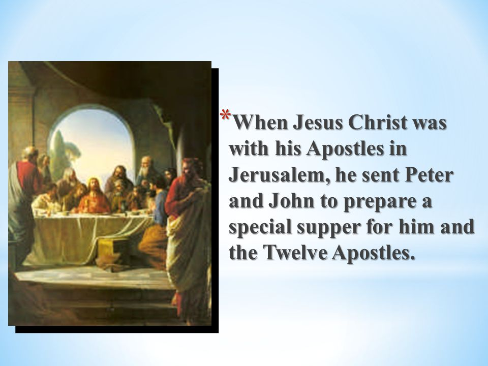 When Jesus Christ was with his Apostles in Jerusalem, he sent Peter and John to prepare a special supper for him and the Twelve Apostles.