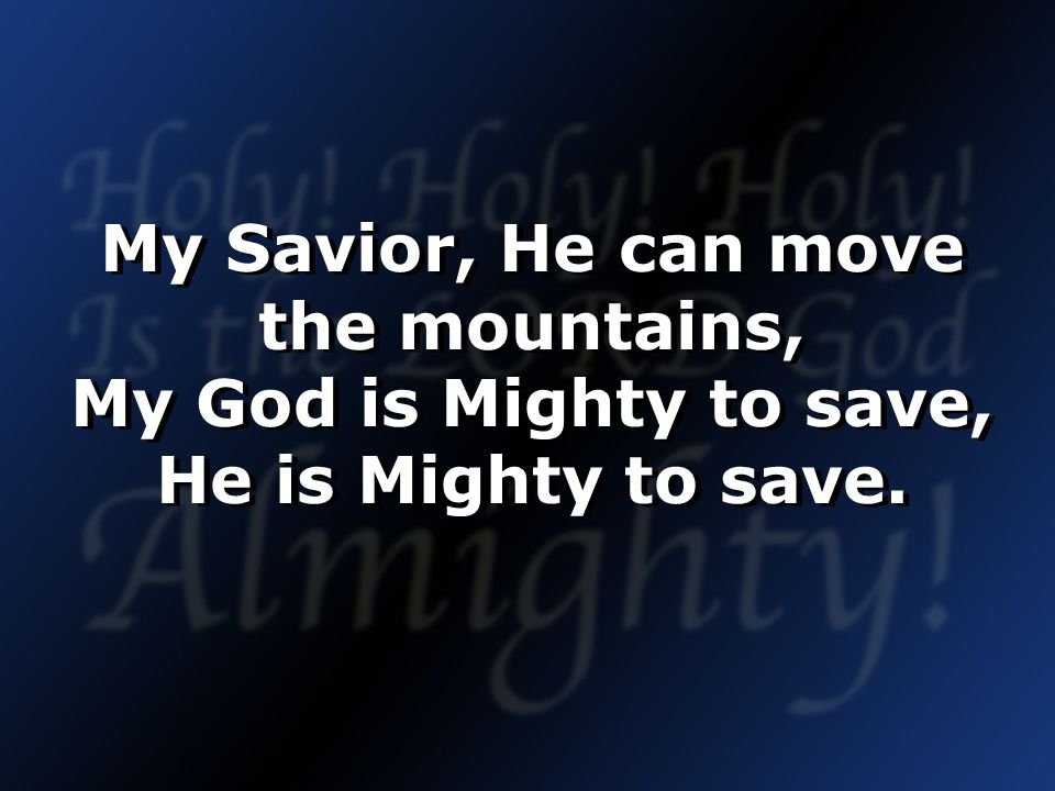 My Savior, He can move the mountains, My God is Mighty to save, He is Mighty to save.