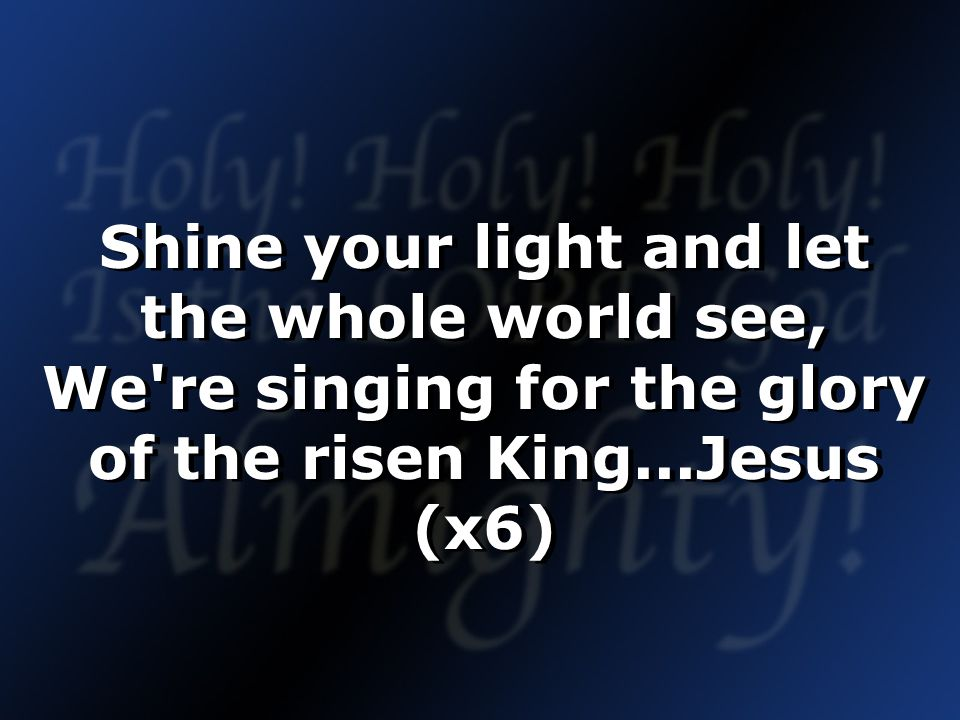 Shine your light and let the whole world see, We re singing for the glory of the risen King...Jesus (x6)