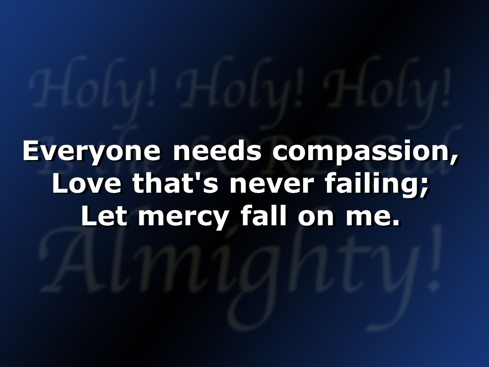 Everyone needs compassion, Love that s never failing; Let mercy fall on me.