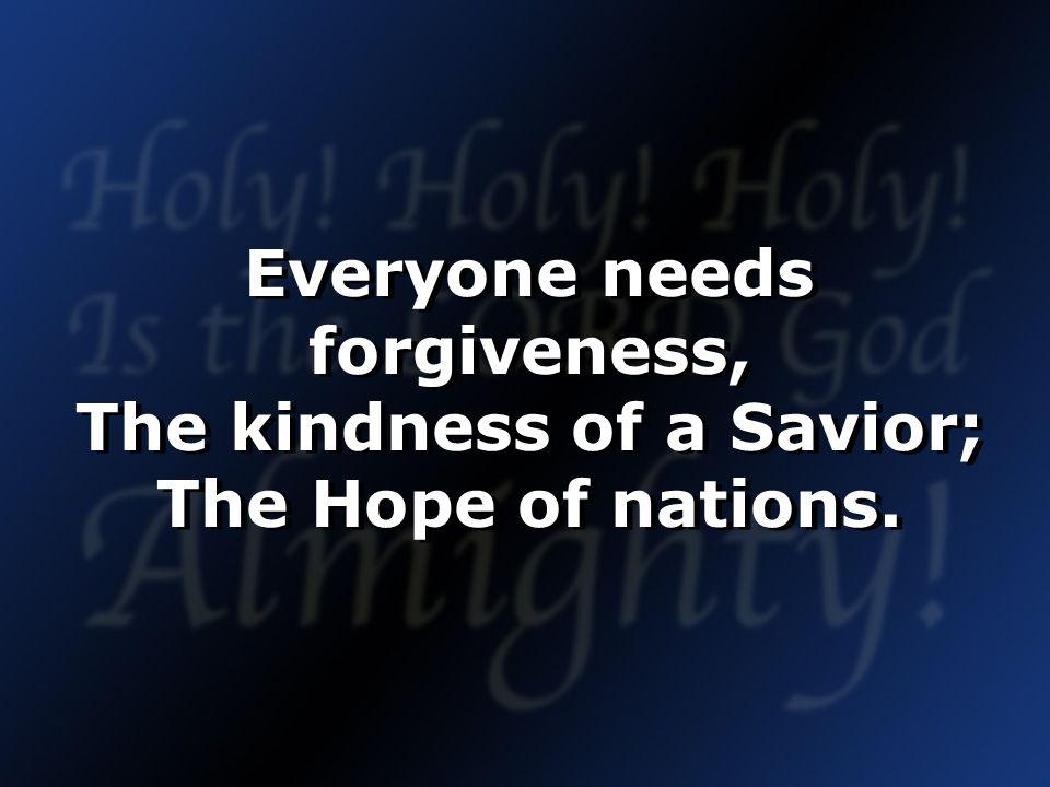Everyone needs forgiveness, The kindness of a Savior; The Hope of nations.