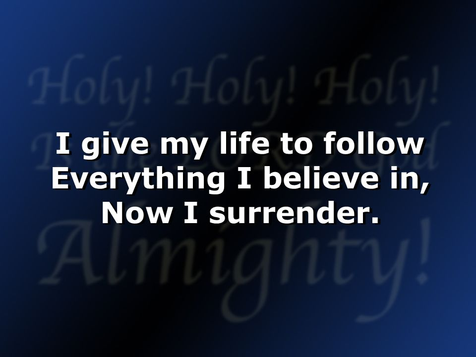 I give my life to follow Everything I believe in, Now I surrender.