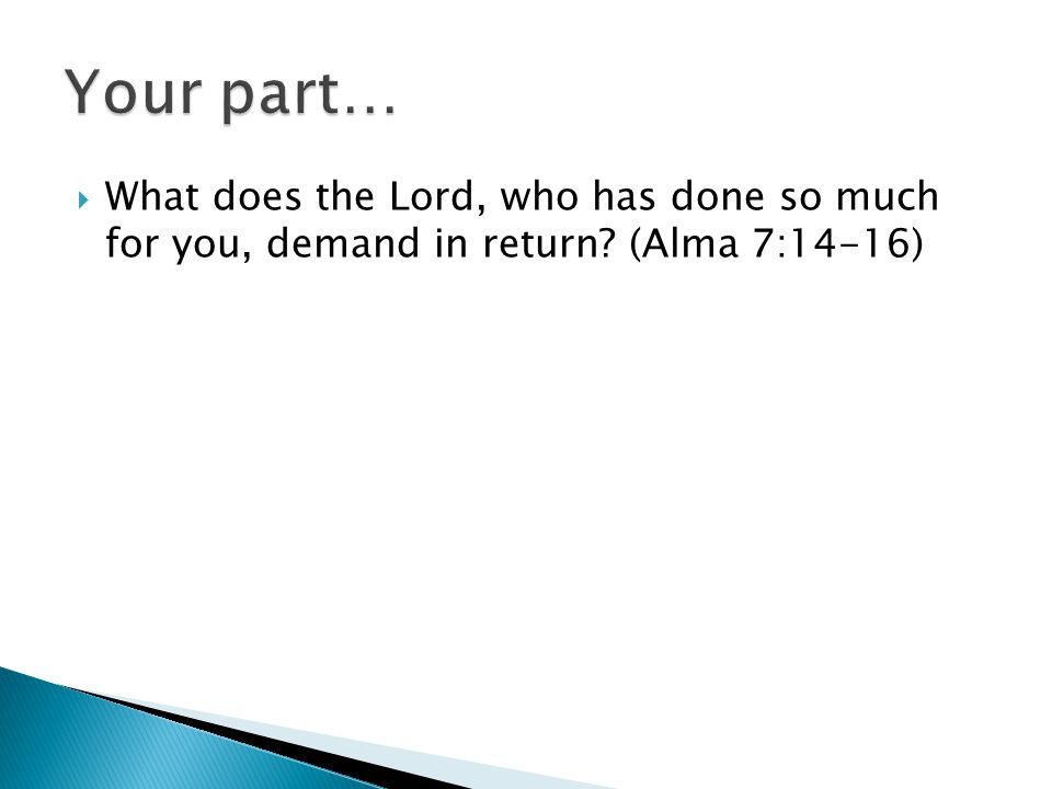 Your part… What does the Lord, who has done so much for you, demand in return (Alma 7:14-16)