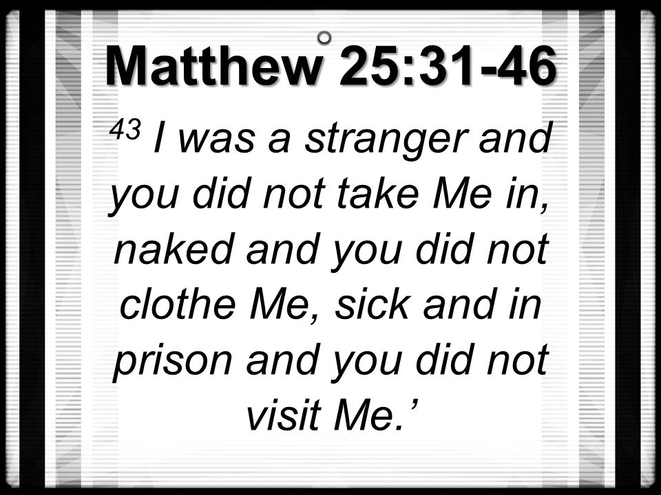 Matthew 25:31-46 43 I was a stranger and you did not take Me in, naked and you did not clothe Me, sick and in prison and you did not visit Me.'