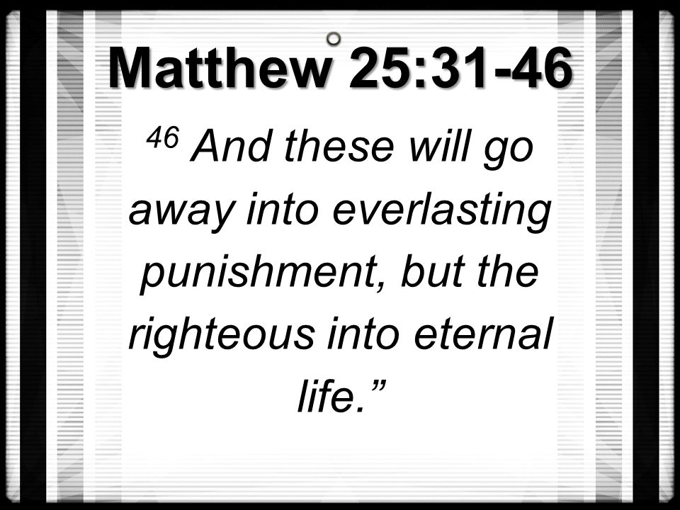 Matthew 25:31-46 46 And these will go away into everlasting punishment, but the righteous into eternal life.