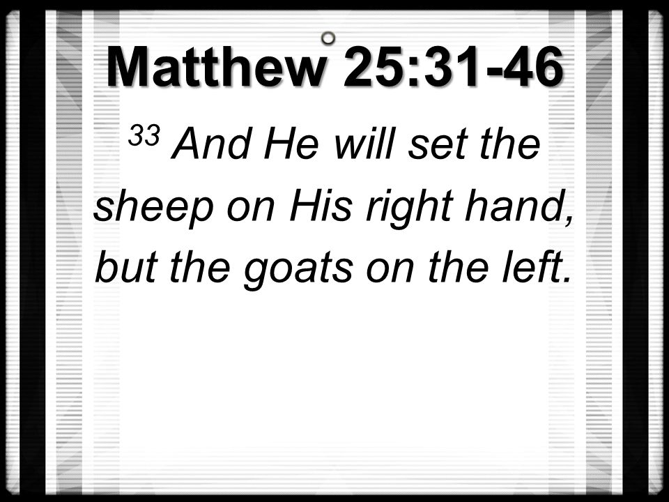 Matthew 25:31-46 33 And He will set the sheep on His right hand, but the goats on the left.