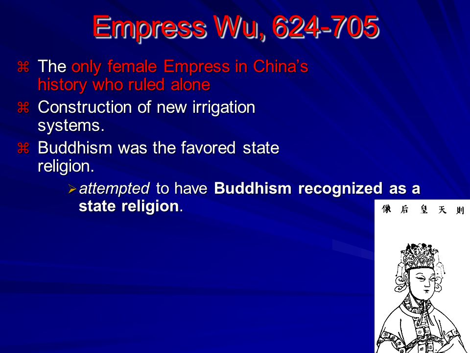 Empress Wu, 624-705 The only female Empress in China's history who ruled alone. Construction of new irrigation systems.